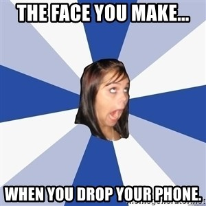 Annoying Facebook Girl - the face you make... when you drop your phone.