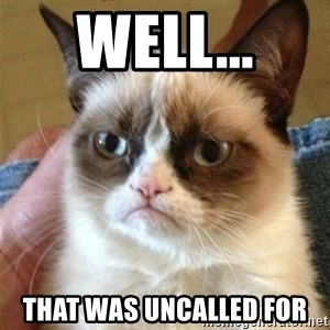 Grumpy Cat  - well... that was uncalled for