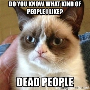 Grumpy Cat  - do you know what kind of people i like? Dead people