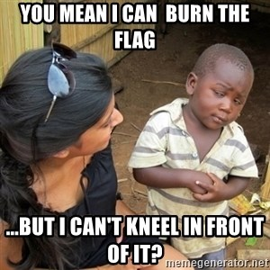 you mean to tell me black kid - You mean I can  burn the flag ...But I can't kneel in front of it?