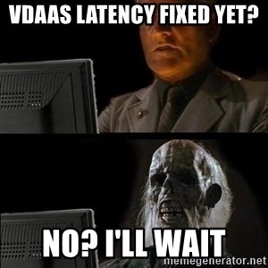 Waiting For - VDAAS latency fixed yet? No? I'll Wait