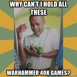 Why can't I hold all these limes - Why can't I hold all these Warhammer 40K Games?
