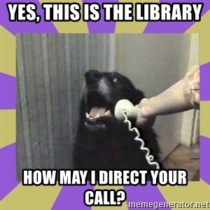 Yes, this is dog! - Yes, this is the library  How may I direct your call?