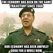 Baghdad Bob - the economy has been on the same trajectory since 2008 our economy has been awfully good for a while now.