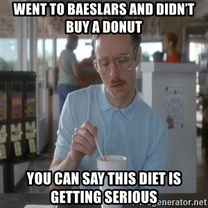 so i guess you could say things are getting pretty serious - Went to Baeslars and didn't buy a donut You can say this diet is getting serious