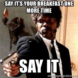 English motherfucker, do you speak it? - Say it's your breakfast one more time  Say it