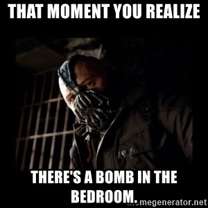 Bane Meme - that moment you realize   there's a bomb in the bedroom.