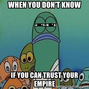 Serious Fish Spongebob - When you don't know if you can trust your empire
