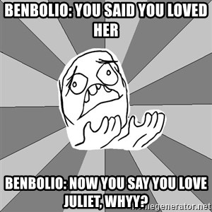 Whyyy??? - Benbolio: You said you loved her Benbolio: Now you say you love Juliet, WHYY?