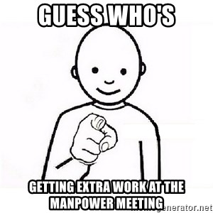 GUESS WHO YOU - Guess who's getting extra work at the manpower meeting