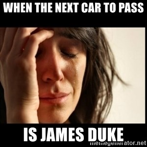 First World Problems - when the next car to pass is james duke