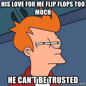 Futurama Fry - his love for me flip flops too much he can't be trusted