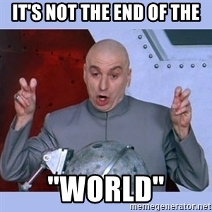 "Dr Evil meme - It's not the end of the ""world"""