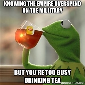 Kermit The Frog Drinking Tea - Knowing the empire overspend on the millitary but you're too busy drinking tea