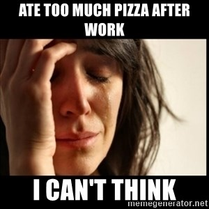 First World Problems - ate too much pizza after work i can't think