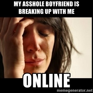 First World Problems - my asshole boyfriend is breaking up with me online