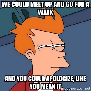 Futurama Fry - we could meet up and go for a walk and you could apologize, like you mean it