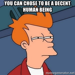 Futurama Fry - you can chose to be a decent human being