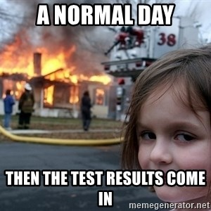 Disaster Girl - a normal day then the test results come in