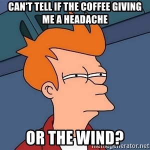 Futurama Fry - can't tell if the coffee giving me a headache or the wind?