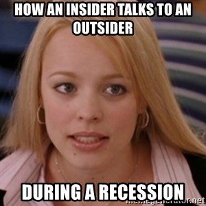 mean girls - How an insider talks to an outsider during a recession