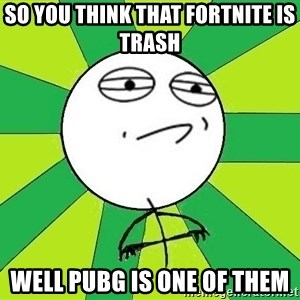 Challenge Accepted 2 - so you think that fortnite is trash  well pubg is one of them