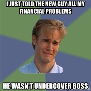 Sad Face Guy - I Just told the new guy all my financial problems He wasn't Undercover Boss