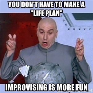 "Dr Evil meme - You don't have to make a   ""life plan"" improvising is more fun"