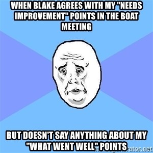 """Okay Guy - when blake agrees with my """"needs improvement"""" points in the boat meeting but doesn't say anything about my """"what went well"""" points"""