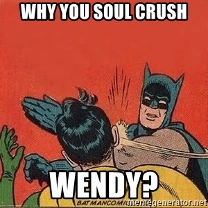 batman slap robin - Why you soul crush wendy?