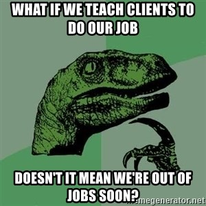 Raptor - what if we teach clients to do our job doesn't it mean we're out of jobs soon?
