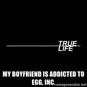 MTV True Life - My boyfriend is addicted to Egg, Inc.