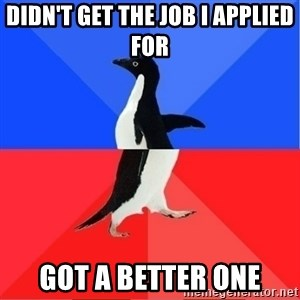 Socially Awkward to Awesome Penguin - Didn't get the job I applied for Got a better one