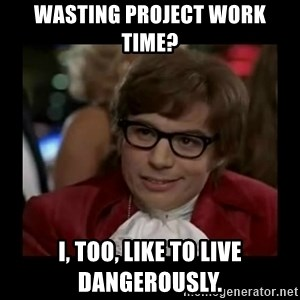 Dangerously Austin Powers - WASTING project work time? i, too, like to live dangerously.