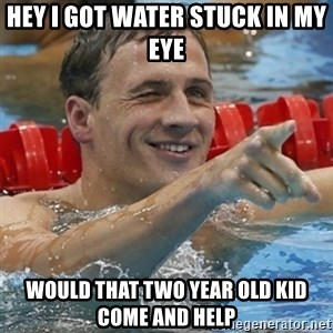 Ryan Lochte - hey i got water stuck in my eye would that two year old kid come and help