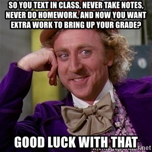 Willy Wonka - So you text in class, never take notes, never do homework, and now you want extra work to bring up your grade? Good luck with that