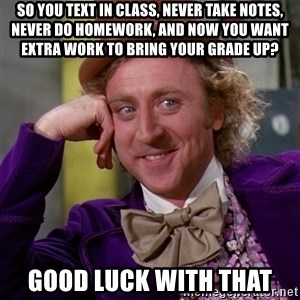 Willy Wonka - So you text in class, never take notes, never do homework, and now you want extra work to bring your grade up? Good luck with that