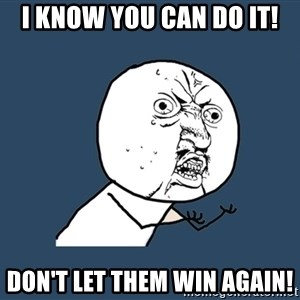 Y U No - I know you can do it! Don't let them win again!