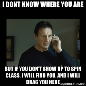 I will find you and kill you - I DONT KNOW WHERE YOU ARE BUT IF YOU DON'T SHOW UP TO SPIN CLASS, I WILL FIND YOU, AND I WILL DRAG YOU HERE