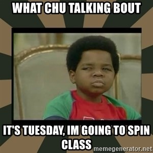 What you talkin' bout Willis  - WHAT CHU TALKING BOUT IT'S TUESDAY, IM GOING TO SPIN CLASS