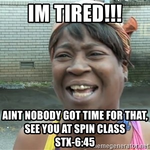Ain`t nobody got time fot dat - IM TIRED!!! AINT NOBODY GOT TIME FOR THAT, SEE YOU AT SPIN CLASS                                     STX-6:45