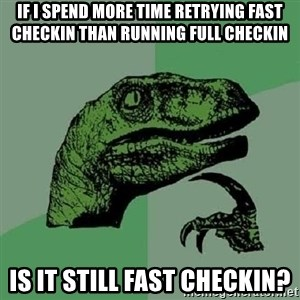 Philosoraptor - If I spend more time retrying fast checkin than running full checkin Is it still fast checkin?