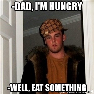Scumbag Steve - -dad, i'm hungry -well, eat something