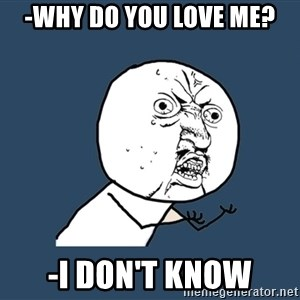 Y U No - -why do you love me? -i don't know