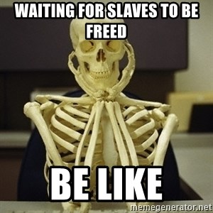 Skeleton waiting - Waiting for slaves to be freed be like