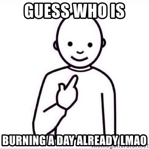 Guess who ? - Guess who is  Burning a day already lmao