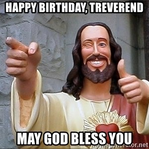 jesus says - happy birthday, treverend may god bless you