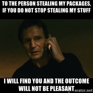 liam neeson taken - To the person stealing my packages, If you do not stop stealing my stuff I will find you and the outcome will not be pleasant