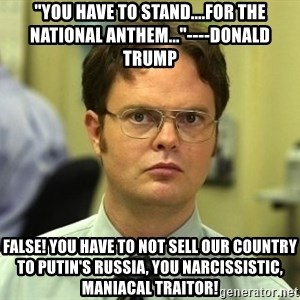 """Dwight Schrute - """"you have to stand....for the national anthem...""""----Donald trump False! You have to not sell our country to Putin's russia, you narcissistic, maniacal traitor!"""