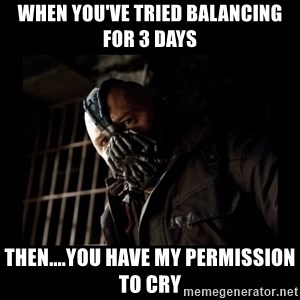 Bane Meme - When you've tried balancing for 3 days Then....you have my permission to cry